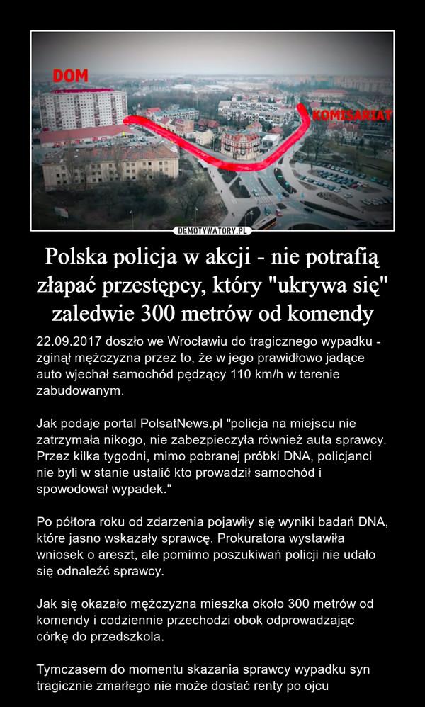 """Polska policja w akcji - nie potrafią złapać przestępcy, który """"ukrywa się"""" zaledwie 300 metrów od komendy – 22.09.2017 doszło we Wrocławiu do tragicznego wypadku - zginął mężczyzna przez to, że w jego prawidłowo jadące auto wjechał samochód pędzący 110 km/h w terenie zabudowanym. Jak podaje portal PolsatNews.pl """"policja na miejscu nie zatrzymała nikogo, nie zabezpieczyła również auta sprawcy. Przez kilka tygodni, mimo pobranej próbki DNA, policjanci nie byli w stanie ustalić kto prowadził samochód i spowodował wypadek.""""Po półtora roku od zdarzenia pojawiły się wyniki badań DNA, które jasno wskazały sprawcę. Prokuratora wystawiła wniosek o areszt, ale pomimo poszukiwań policji nie udało się odnaleźć sprawcy.Jak się okazało mężczyzna mieszka około 300 metrów od komendy i codziennie przechodzi obok odprowadzając córkę do przedszkola.Tymczasem do momentu skazania sprawcy wypadku syn tragicznie zmarłego nie może dostać renty po ojcu"""