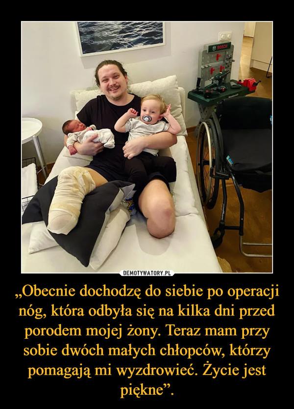 """""""Obecnie dochodzę do siebie po operacji nóg, która odbyła się na kilka dni przed porodem mojej żony. Teraz mam przy sobie dwóch małych chłopców, którzy pomagają mi wyzdrowieć. Życie jest piękne"""". –"""