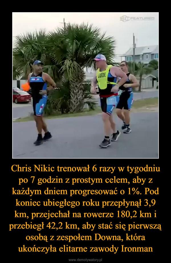 Chris Nikic trenował 6 razy w tygodniu po 7 godzin z prostym celem, aby z każdym dniem progresować o 1%. Pod koniec ubiegłego roku przepłynął 3,9 km, przejechał na rowerze 180,2 km i przebiegł 42,2 km, aby stać się pierwszą osobą z zespołem Downa, która ukończyła elitarne zawody Ironman –