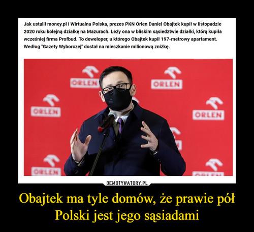 Obajtek ma tyle domów, że prawie pół Polski jest jego sąsiadami