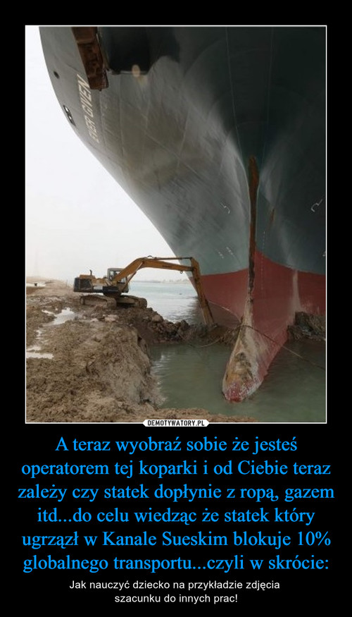 A teraz wyobraź sobie że jesteś operatorem tej koparki i od Ciebie teraz zależy czy statek dopłynie z ropą, gazem itd...do celu wiedząc że statek który ugrzązł w Kanale Sueskim blokuje 10% globalnego transportu...czyli w skrócie: