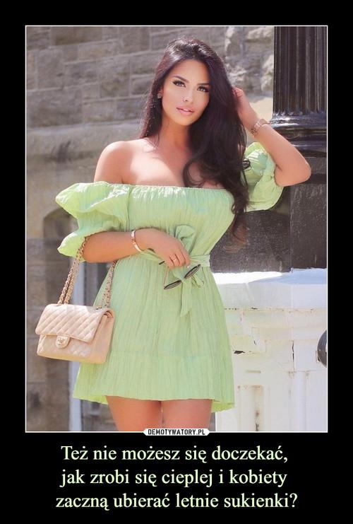 Też nie możesz się doczekać,  jak zrobi się cieplej i kobiety  zaczną ubierać letnie sukienki?