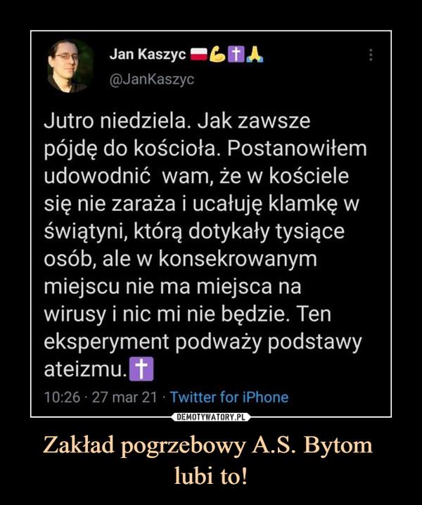 Zakład pogrzebowy A.S. Bytom lubi to! –  «Jan Kaszyc B£»H A@JanKaszycJutro niedziela. Jak zawszepójdę do kościoła. Postanowiłemudowodnić wam, że w kościelesię nie zaraża i ucałuję klamkę wświątyni, którą dotykały tysiąceosób, ale w konsekrowanymmiejscu nie ma miejsca nawirusy i nic mi nie będzie. Teneksperyment podważy podstawyateizmu.H10:26 • 27 mar 21 • Twitter for iPhone