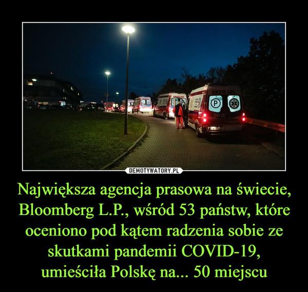 Największa agencja prasowa na świecie, Bloomberg L.P., wśród 53 państw, które oceniono pod kątem radzenia sobie ze skutkami pandemii COVID-19, umieściła Polskę na... 50 miejscu –