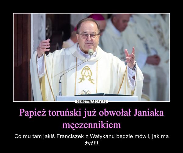 Papież toruński już obwołał Janiaka męczennikiem – Co mu tam jakiś Franciszek z Watykanu będzie mówił, jak ma żyć!!!