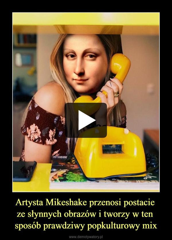 Artysta Mikeshake przenosi postacie ze słynnych obrazów i tworzy w ten sposób prawdziwy popkulturowy mix –