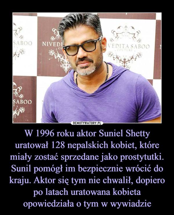 W 1996 roku aktor Suniel Shetty uratował 128 nepalskich kobiet, które miały zostać sprzedane jako prostytutki. Sunil pomógł im bezpiecznie wrócić do kraju. Aktor się tym nie chwalił, dopiero po latach uratowana kobieta opowiedziała o tym w wywiadzie –