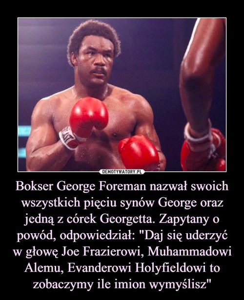 """Bokser George Foreman nazwał swoich wszystkich pięciu synów George oraz jedną z córek Georgetta. Zapytany o powód, odpowiedział: """"Daj się uderzyć w głowę Joe Frazierowi, Muhammadowi Alemu, Evanderowi Holyfieldowi to zobaczymy ile imion wymyślisz"""""""