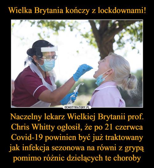 Wielka Brytania kończy z lockdownami! Naczelny lekarz Wielkiej Brytanii prof. Chris Whitty ogłosił, że po 21 czerwca Covid-19 powinien być już traktowany jak infekcja sezonowa na równi z grypą pomimo różnic dzielących te choroby