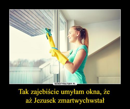 Tak zajebiście umyłam okna, że  aż Jezusek zmartwychwstał