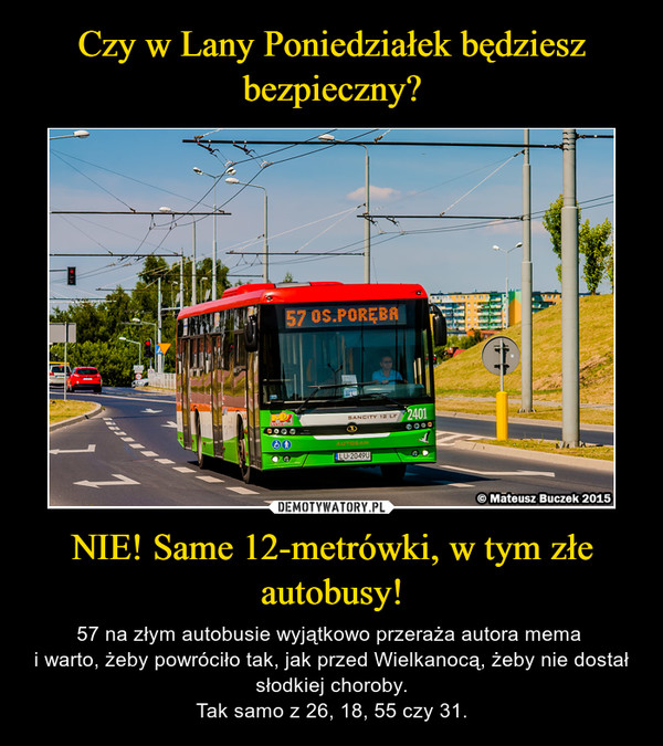NIE! Same 12-metrówki, w tym złe autobusy! – 57 na złym autobusie wyjątkowo przeraża autora mema i warto, żeby powróciło tak, jak przed Wielkanocą, żeby nie dostał słodkiej choroby.Tak samo z 26, 18, 55 czy 31.