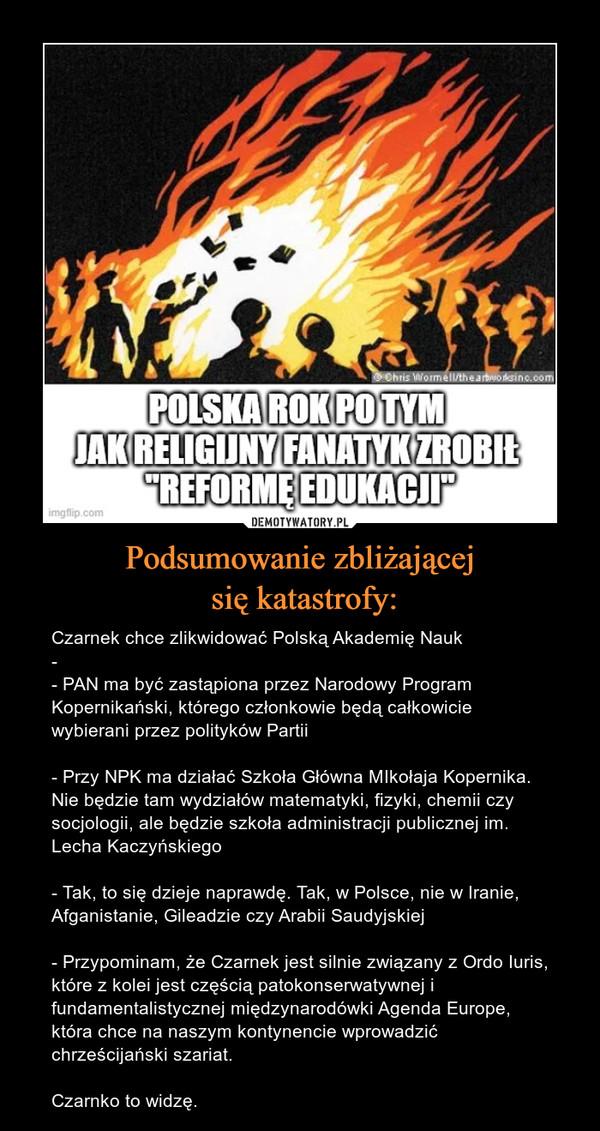Podsumowanie zbliżającej się katastrofy: – Czarnek chce zlikwidować Polską Akademię Nauk- - PAN ma być zastąpiona przez Narodowy Program Kopernikański, którego członkowie będą całkowicie wybierani przez polityków Partii- Przy NPK ma działać Szkoła Główna MIkołaja Kopernika. Nie będzie tam wydziałów matematyki, fizyki, chemii czy socjologii, ale będzie szkoła administracji publicznej im. Lecha Kaczyńskiego- Tak, to się dzieje naprawdę. Tak, w Polsce, nie w Iranie, Afganistanie, Gileadzie czy Arabii Saudyjskiej- Przypominam, że Czarnek jest silnie związany z Ordo Iuris, które z kolei jest częścią patokonserwatywnej i fundamentalistycznej międzynarodówki Agenda Europe, która chce na naszym kontynencie wprowadzić chrześcijański szariat.Czarnko to widzę.