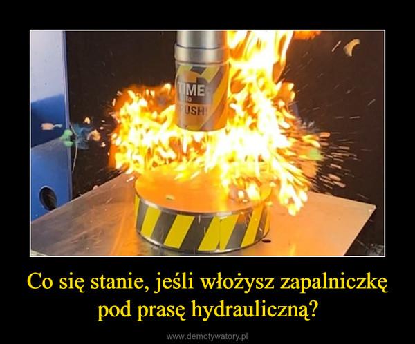 Co się stanie, jeśli włożysz zapalniczkę pod prasę hydrauliczną? –
