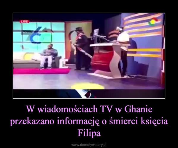 W wiadomościach TV w Ghanie przekazano informację o śmierci księcia Filipa –