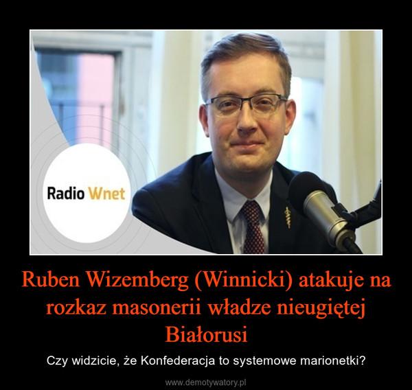 Ruben Wizemberg (Winnicki) atakuje na rozkaz masonerii władze nieugiętej Białorusi – Czy widzicie, że Konfederacja to systemowe marionetki?