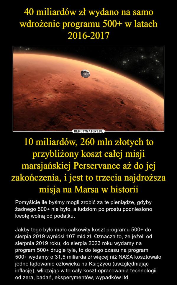 10 miliardów, 260 mln złotych to przybliżony koszt całej misji marsjańskiej Perservance aż do jej zakończenia, i jest to trzecia najdroższa misja na Marsa w historii – Pomyślcie ile byśmy mogli zrobić za te pieniądze, gdyby żadnego 500+ nie było, a ludziom po prostu podniesiono kwotę wolną od podatku.Jakby tego było mało całkowity koszt programu 500+ do sierpia 2019 wyniósł 107 mld zł. Oznacza to, że jeżeli od sierpnia 2019 roku, do sierpia 2023 roku wydamy na program 500+ drugie tyle, to do tego czasu na program 500+ wydamy o 31,5 miliarda zł więcej niż NASA kosztowało jedno lądowanie człowieka na Księżycu (uwzględniając inflację), wliczając w to cały koszt opracowania technologii od zera, badań, eksperymentów, wypadków itd.