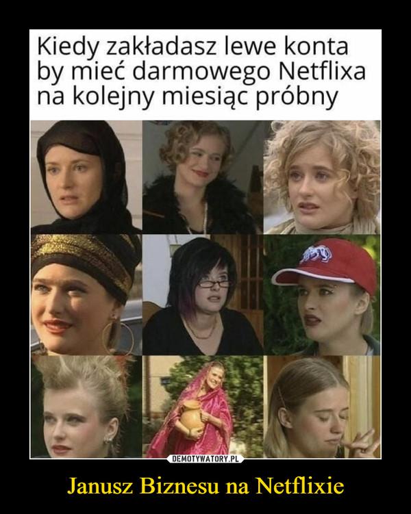 Janusz Biznesu na Netflixie –  Kiedy zakładasz lewe kontaby mieć darmowego Netflixana kolejny miesiąc próbnymemy.pl