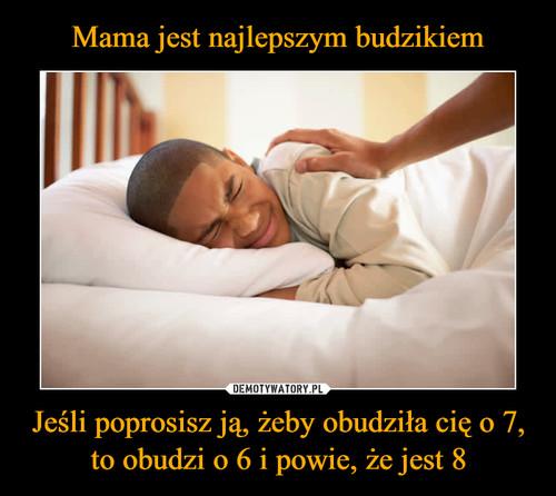 Mama jest najlepszym budzikiem Jeśli poprosisz ją, żeby obudziła cię o 7, to obudzi o 6 i powie, że jest 8