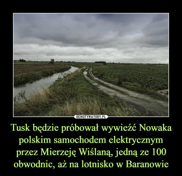 Tusk będzie próbował wywieźć Nowaka polskim samochodem elektrycznym przez Mierzeję Wiślaną, jedną ze 100 obwodnic, aż na lotnisko w Baranowie –