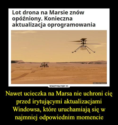 Nawet ucieczka na Marsa nie uchroni cię przed irytującymi aktualizacjami Windowsa, które uruchamiają się w najmniej odpowiednim momencie