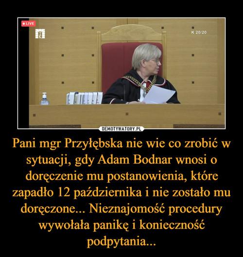 Pani mgr Przyłębska nie wie co zrobić w sytuacji, gdy Adam Bodnar wnosi o doręczenie mu postanowienia, które zapadło 12 października i nie zostało mu doręczone... Nieznajomość procedury wywołała panikę i konieczność podpytania...