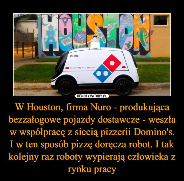 W Houston, firma Nuro - produkująca bezzałogowe pojazdy dostawcze - weszła w współpracę z siecią pizzerii Domino's. I w ten sposób pizzę doręcza robot. I tak kolejny raz roboty wypierają człowieka z rynku pracy –