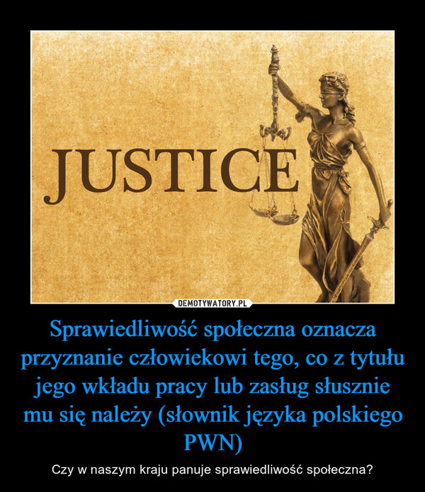 Sprawiedliwość społeczna oznacza przyznanie człowiekowi tego, co z tytułu jego wkładu pracy lub zasług słusznie mu się należy (słownik języka polskiego PWN) – Czy w naszym kraju panuje sprawiedliwość społeczna?