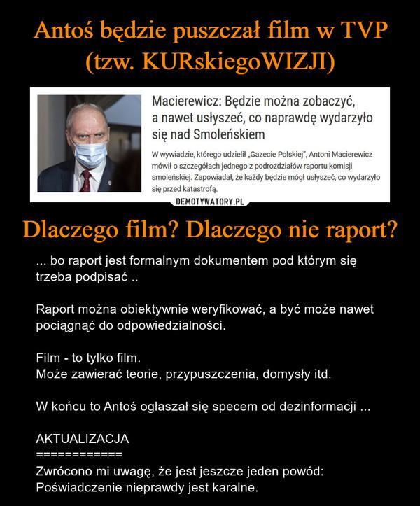 Dlaczego film? Dlaczego nie raport? – ... bo raport jest formalnym dokumentem pod którym się trzeba podpisać ..Raport można obiektywnie weryfikować, a być może nawet pociągnąć do odpowiedzialności.Film - to tylko film.Może zawierać teorie, przypuszczenia, domysły itd.W końcu to Antoś ogłaszał się specem od dezinformacji ...AKTUALIZACJA============Zwrócono mi uwagę, że jest jeszcze jeden powód:Poświadczenie nieprawdy jest karalne.