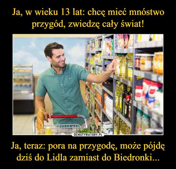 Ja, teraz: pora na przygodę, może pójdę dziś do Lidla zamiast do Biedronki... –