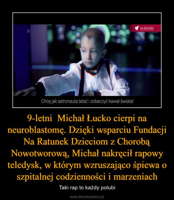 9-letni  Michał Łucko cierpi na neuroblastomę. Dzięki wsparciu Fundacji Na Ratunek Dzieciom z Chorobą Nowotworową, Michał nakręcił rapowy teledysk, w którym wzruszająco śpiewa o szpitalnej codzienności i marzeniach – Taki rap to każdy polubi
