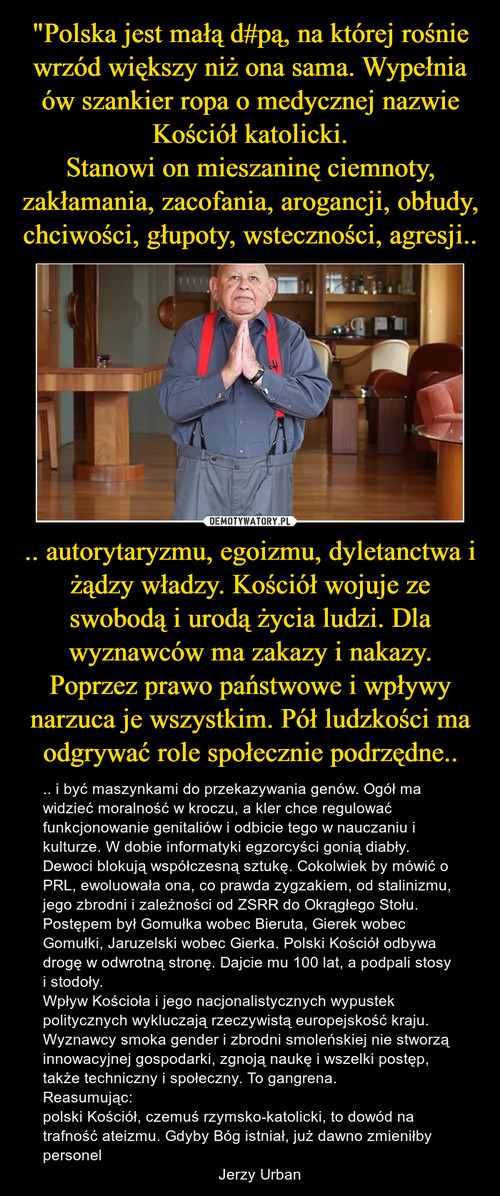 """""""Polska jest małą d#pą, na której rośnie wrzód większy niż ona sama. Wypełnia ów szankier ropa o medycznej nazwie Kościół katolicki. Stanowi on mieszaninę ciemnoty, zakłamania, zacofania, arogancji, obłudy, chciwości, głupoty, wsteczności, agresji.. .. autorytaryzmu, egoizmu, dyletanctwa i żądzy władzy. Kościół wojuje ze swobodą i urodą życia ludzi. Dla wyznawców ma zakazy i nakazy. Poprzez prawo państwowe i wpływy narzuca je wszystkim. Pół ludzkości ma odgrywać role społecznie podrzędne.."""