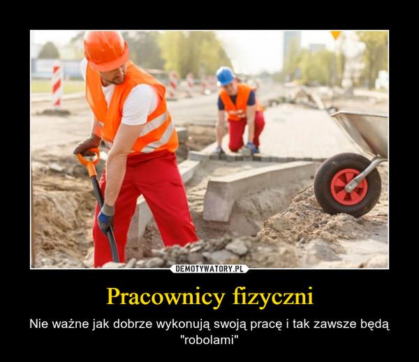 """Pracownicy fizyczni – Nie ważne jak dobrze wykonują swoją pracę i tak zawsze będą """"robolami"""""""
