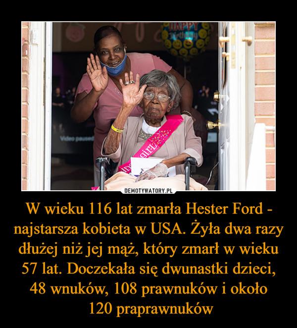 W wieku 116 lat zmarła Hester Ford - najstarsza kobieta w USA. Żyła dwa razy dłużej niż jej mąż, który zmarł w wieku 57 lat. Doczekała się dwunastki dzieci, 48 wnuków, 108 prawnuków i około 120 praprawnuków –