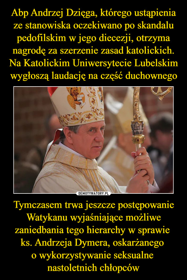 Tymczasem trwa jeszcze postępowanie Watykanu wyjaśniające możliwe zaniedbania tego hierarchy w sprawie ks. Andrzeja Dymera, oskarżanego o wykorzystywanie seksualne nastoletnich chłopców –