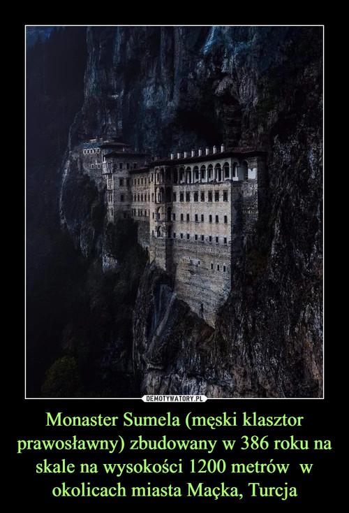 Monaster Sumela (męski klasztor prawosławny) zbudowany w 386 roku na skale na wysokości 1200 metrów  w okolicach miasta Maçka, Turcja