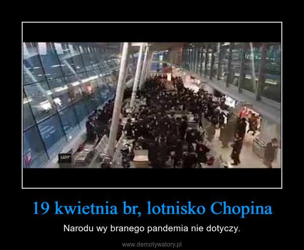 19 kwietnia br, lotnisko Chopina – Narodu wy branego pandemia nie dotyczy.