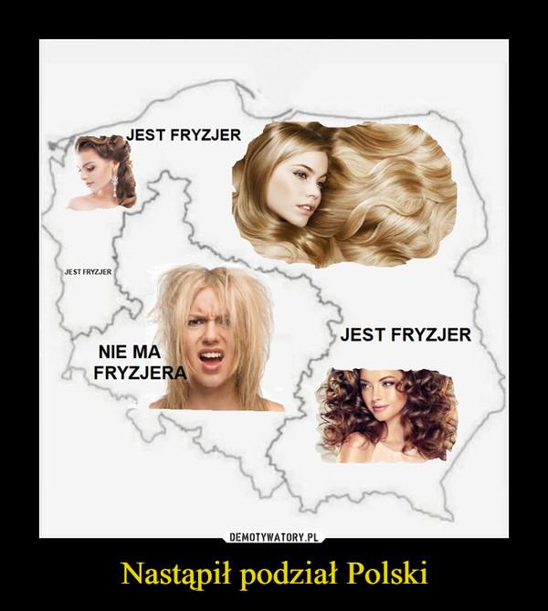 Nastąpił podział Polski –  Jest fryzjer Nie ma fryzjera