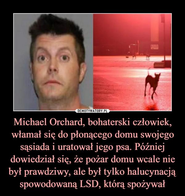 Michael Orchard, bohaterski człowiek, włamał się do płonącego domu swojego sąsiada i uratował jego psa. Później dowiedział się, że pożar domu wcale nie był prawdziwy, ale był tylko halucynacją spowodowaną LSD, którą spożywał –