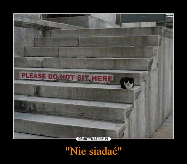 """""""Nie siadać"""" –"""