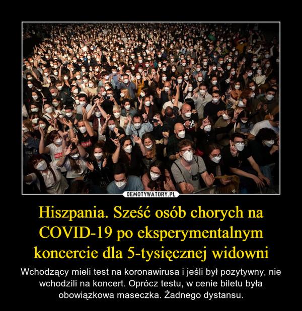 Hiszpania. Sześć osób chorych na COVID-19 po eksperymentalnym koncercie dla 5-tysięcznej widowni – Wchodzący mieli test na koronawirusa i jeśli był pozytywny, nie wchodzili na koncert. Oprócz testu, w cenie biletu była obowiązkowa maseczka. Żadnego dystansu.