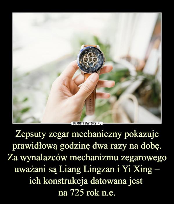 Zepsuty zegar mechaniczny pokazuje prawidłową godzinę dwa razy na dobę. Za wynalazców mechanizmu zegarowego uważani są Liang Lingzan i Yi Xing – ich konstrukcja datowana jest na 725 rok n.e. –