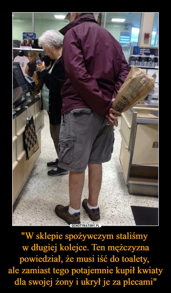 """""""W sklepie spożywczym staliśmy w długiej kolejce. Ten mężczyzna powiedział, że musi iść do toalety, ale zamiast tego potajemnie kupił kwiatydla swojej żony i ukrył je za plecami"""" –"""