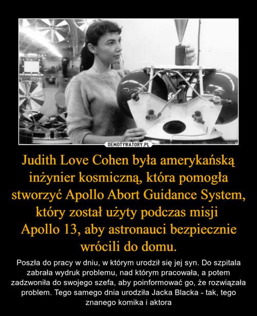 Judith Love Cohen była amerykańską inżynier kosmiczną, która pomogła stworzyć Apollo Abort Guidance System, który został użyty podczas misji  Apollo 13, aby astronauci bezpiecznie wrócili do domu.