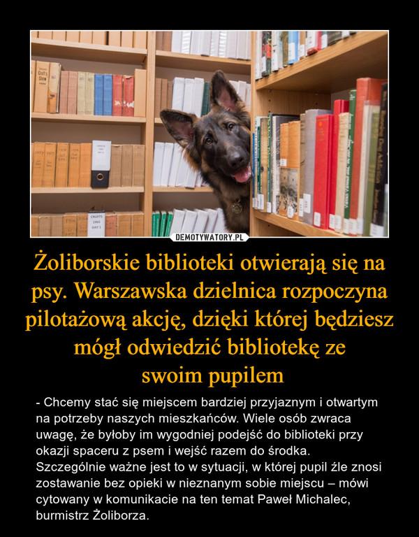 Żoliborskie biblioteki otwierają się na psy. Warszawska dzielnica rozpoczyna pilotażową akcję, dzięki której będziesz mógł odwiedzić bibliotekę ze swoim pupilem – - Chcemy stać się miejscem bardziej przyjaznym i otwartym na potrzeby naszych mieszkańców. Wiele osób zwraca uwagę, że byłoby im wygodniej podejść do biblioteki przy okazji spaceru z psem i wejść razem do środka. Szczególnie ważne jest to w sytuacji, w której pupil źle znosi zostawanie bez opieki w nieznanym sobie miejscu – mówi cytowany w komunikacie na ten temat Paweł Michalec, burmistrz Żoliborza.