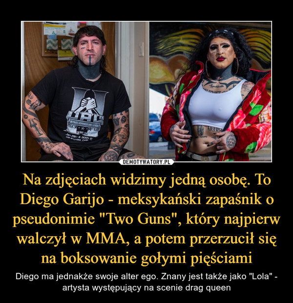 """Na zdjęciach widzimy jedną osobę. To Diego Garijo - meksykański zapaśnik o pseudonimie """"Two Guns"""", który najpierw walczył w MMA, a potem przerzucił się na boksowanie gołymi pięściami – Diego ma jednakże swoje alter ego. Znany jest także jako """"Lola"""" - artysta występujący na scenie drag queen"""