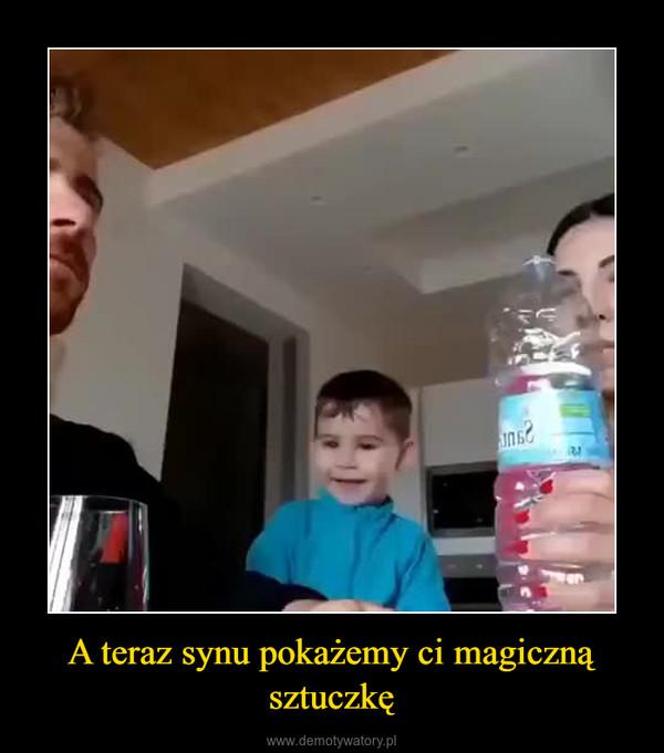 A teraz synu pokażemy ci magiczną sztuczkę –