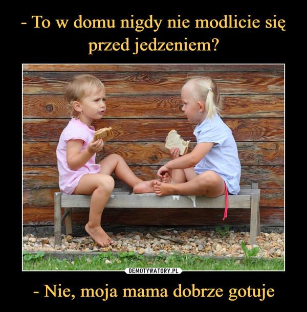 - Nie, moja mama dobrze gotuje –