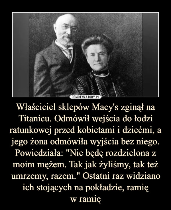 """Właściciel sklepów Macy's zginął na Titanicu. Odmówił wejścia do łodzi ratunkowej przed kobietami i dziećmi, a jego żona odmówiła wyjścia bez niego. Powiedziała: """"Nie będę rozdzielona z moim mężem. Tak jak żyliśmy, tak też umrzemy, razem."""" Ostatni raz widziano ich stojących na pokładzie, ramięw ramię –"""