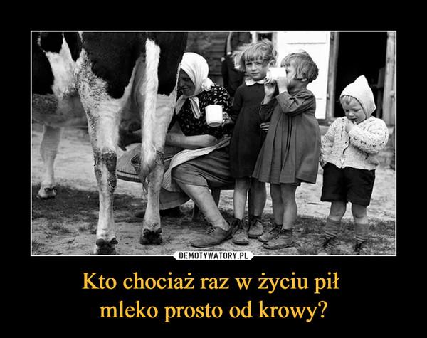 Kto chociaż raz w życiu pił mleko prosto od krowy? –