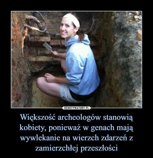 Większość archeologów stanowią kobiety, ponieważ w genach mają wywlekanie na wierzch zdarzeń z zamierzchłej przeszłości